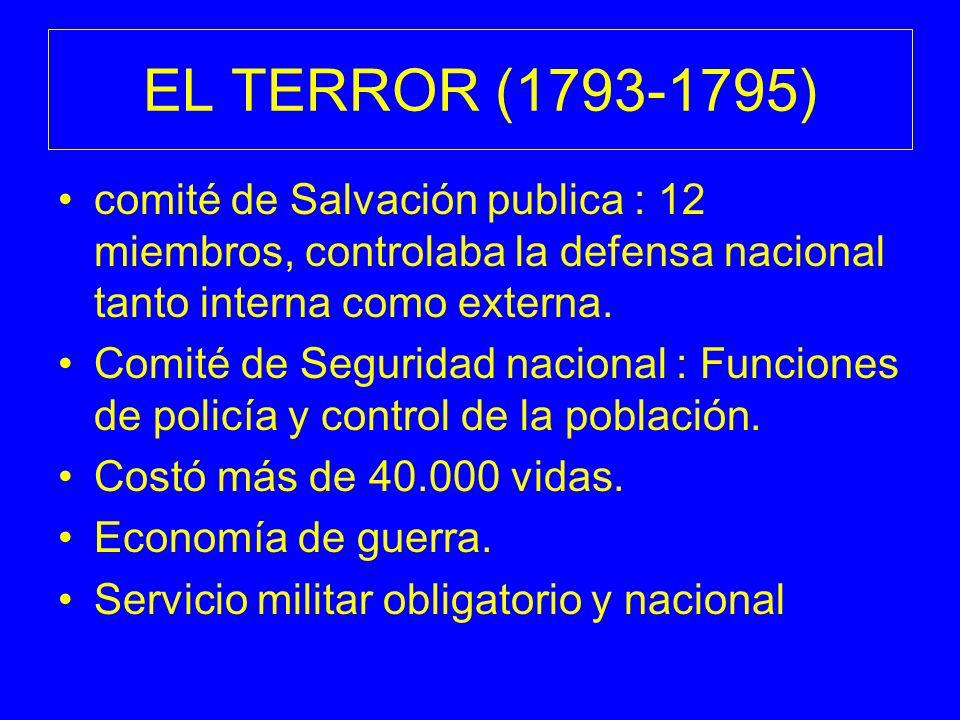 EL TERROR (1793-1795) comité de Salvación publica : 12 miembros, controlaba la defensa nacional tanto interna como externa. Comité de Seguridad nacion