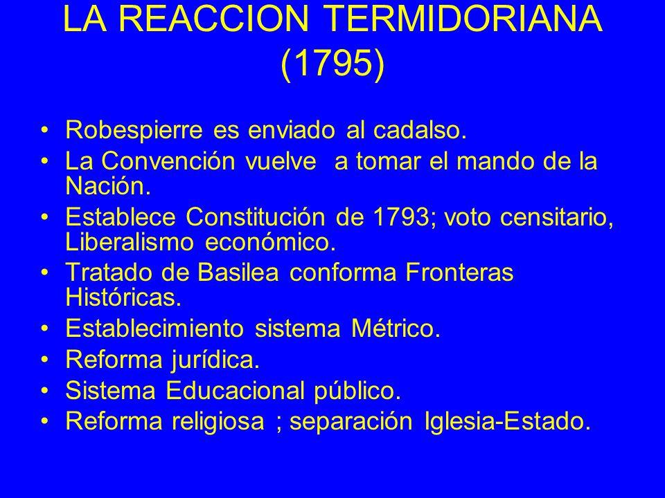 LA REACCION TERMIDORIANA (1795) Robespierre es enviado al cadalso. La Convención vuelve a tomar el mando de la Nación. Establece Constitución de 1793;