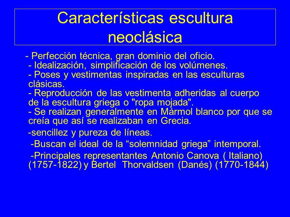 Características escultura neoclásica - Perfección técnica, gran dominio del oficio. - Idealización, simplificación de los volúmenes. - Poses y vestime