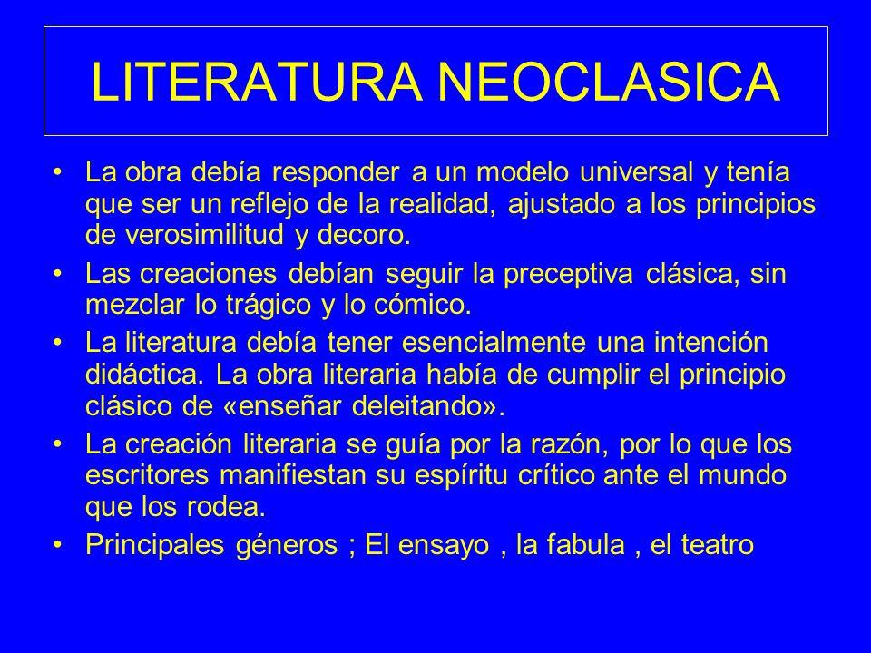 LITERATURA NEOCLASICA La obra debía responder a un modelo universal y tenía que ser un reflejo de la realidad, ajustado a los principios de verosimili