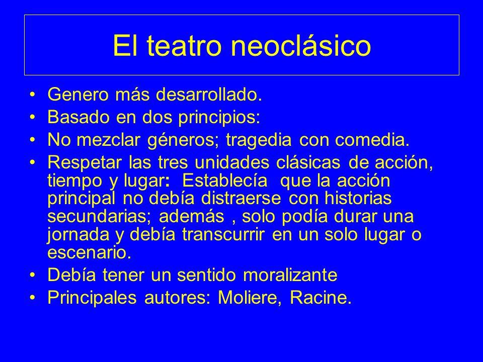 El teatro neoclásico Genero más desarrollado. Basado en dos principios: No mezclar géneros; tragedia con comedia. Respetar las tres unidades clásicas