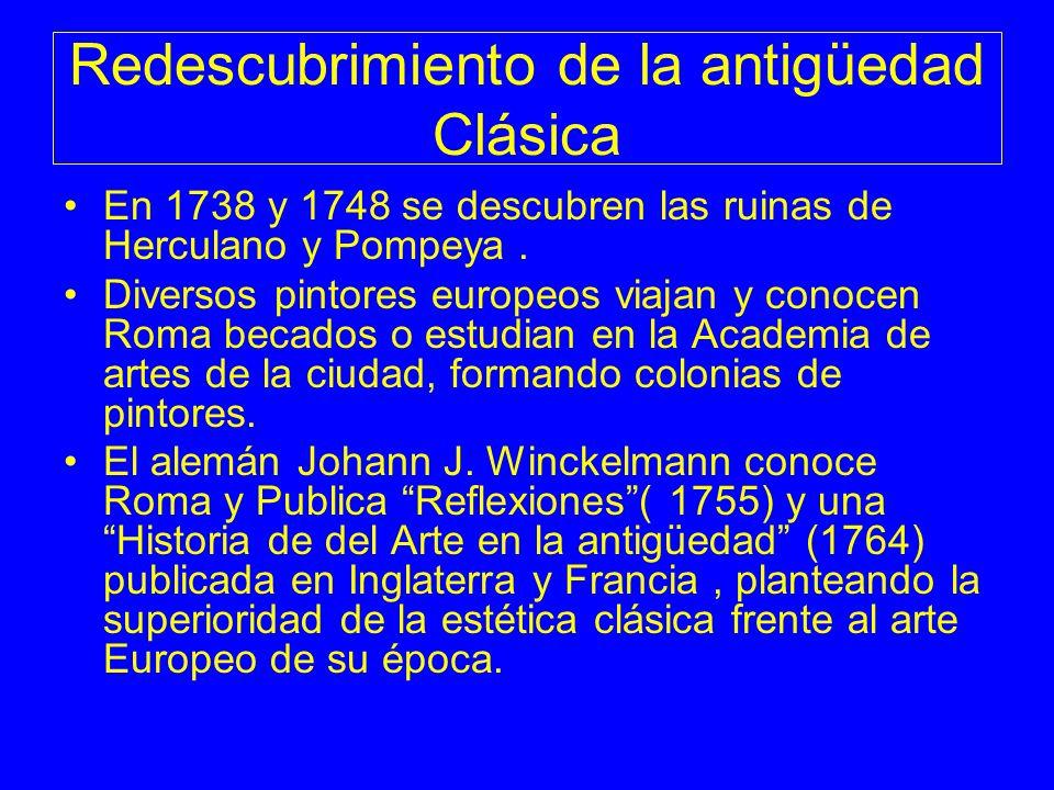 Redescubrimiento de la antigüedad Clásica En 1738 y 1748 se descubren las ruinas de Herculano y Pompeya. Diversos pintores europeos viajan y conocen R