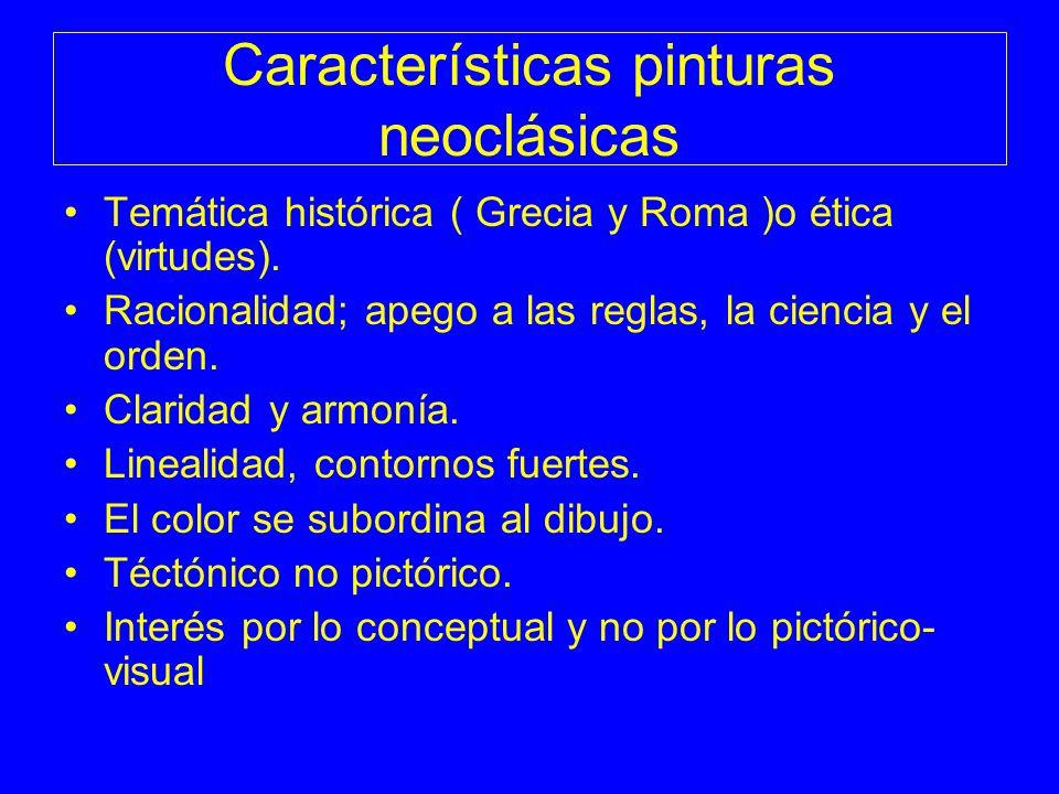 Características pinturas neoclásicas Temática histórica ( Grecia y Roma )o ética (virtudes). Racionalidad; apego a las reglas, la ciencia y el orden.