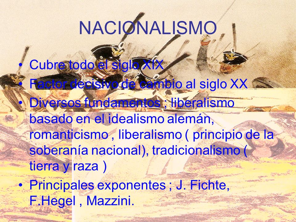 NACIONALISMO Cubre todo el siglo XIX Factor decisivo de cambio al siglo XX Diversos fundamentos ; liberalismo basado en el idealismo alemán, romantici