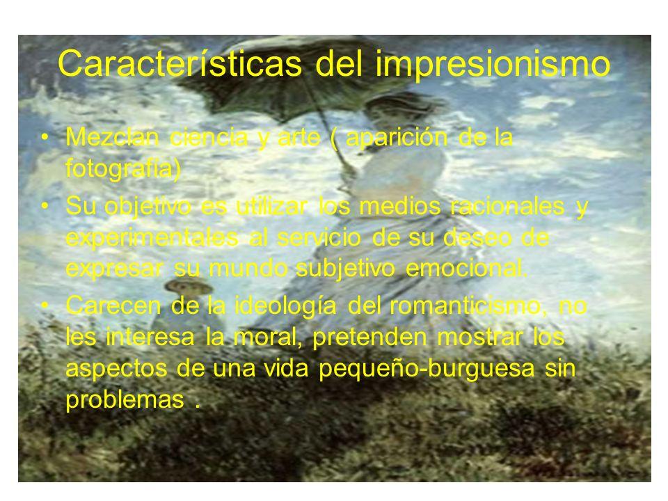Características del impresionismo Mezclan ciencia y arte ( aparición de la fotografía) Su objetivo es utilizar los medios racionales y experimentales