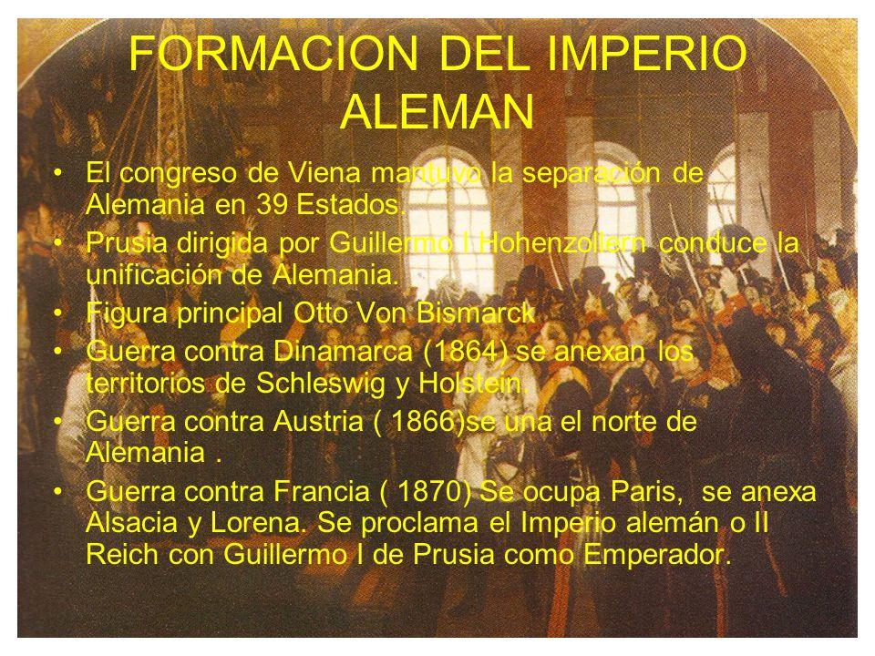FORMACION DEL IMPERIO ALEMAN El congreso de Viena mantuvo la separación de Alemania en 39 Estados. Prusia dirigida por Guillermo I Hohenzollern conduc