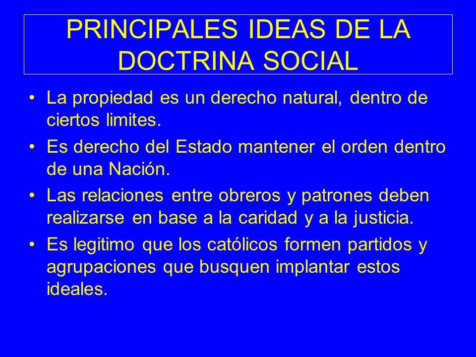 PRINCIPALES IDEAS DE LA DOCTRINA SOCIAL La propiedad es un derecho natural, dentro de ciertos limites. Es derecho del Estado mantener el orden dentro