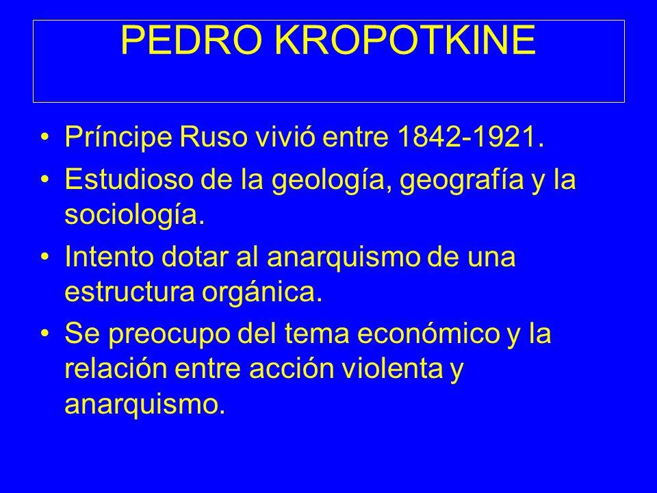 PEDRO KROPOTKINE Príncipe Ruso vivió entre 1842-1921. Estudioso de la geología, geografía y la sociología. Intento dotar al anarquismo de una estructu