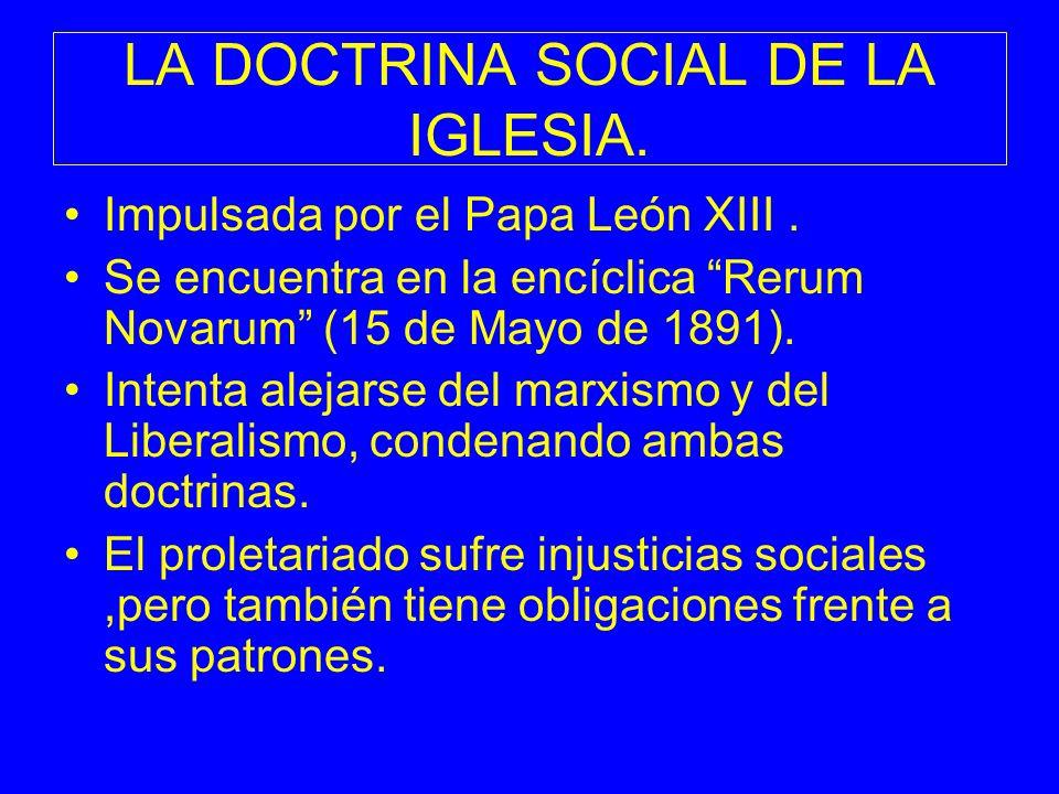 LA DOCTRINA SOCIAL DE LA IGLESIA. Impulsada por el Papa León XIII. Se encuentra en la encíclica Rerum Novarum (15 de Mayo de 1891). Intenta alejarse d