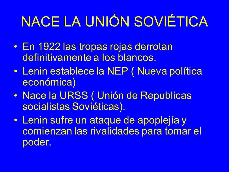 NACE LA UNIÓN SOVIÉTICA En 1922 las tropas rojas derrotan definitivamente a los blancos. Lenin establece la NEP ( Nueva política económica) Nace la UR