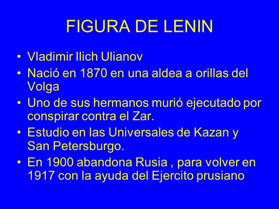 FIGURA DE LENIN Vladimir Ilich Ulianov Nació en 1870 en una aldea a orillas del Volga Uno de sus hermanos murió ejecutado por conspirar contra el Zar.