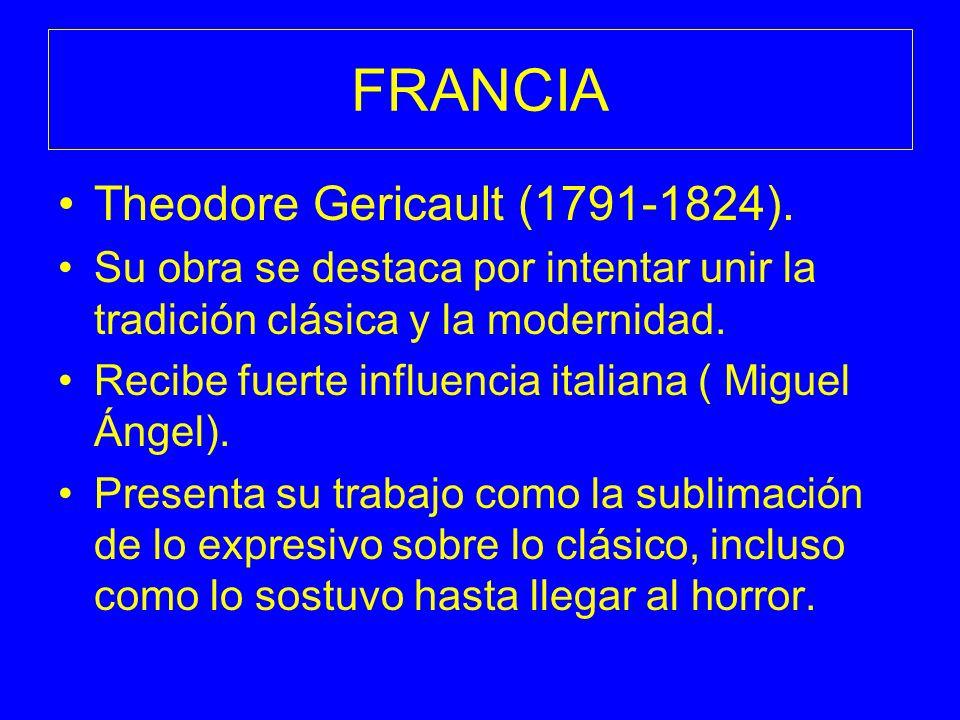 FRANCIA Theodore Gericault (1791-1824). Su obra se destaca por intentar unir la tradición clásica y la modernidad. Recibe fuerte influencia italiana (