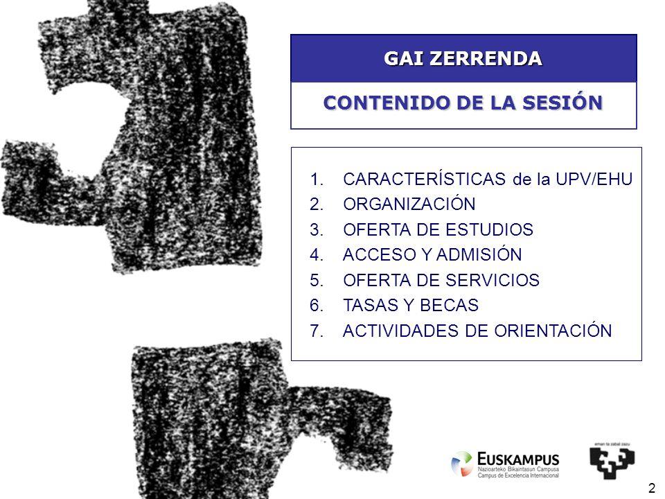 2 GAI ZERRENDA 1.CARACTERÍSTICAS de la UPV/EHU 2.ORGANIZACIÓN 3.OFERTA DE ESTUDIOS 4.ACCESO Y ADMISIÓN 5.OFERTA DE SERVICIOS 6.TASAS Y BECAS 7.ACTIVID