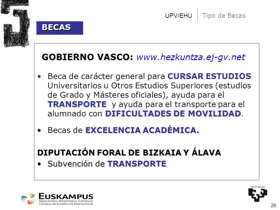 26 UPV/EHU Tipo de Becas GOBIERNO VASCO: GOBIERNO VASCO: www.hezkuntza.ej-gv.net TRANSPORTE DIFICULTADES DE MOVILIDADBeca de carácter general para CUR