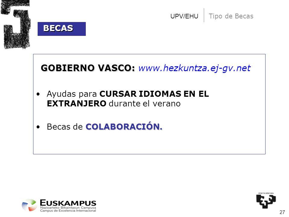27 UPV/EHU Tipo de Becas GOBIERNO VASCO: GOBIERNO VASCO: www.hezkuntza.ej-gv.net Ayudas para CURSAR IDIOMAS EN EL EXTRANJERO durante el verano COLABOR