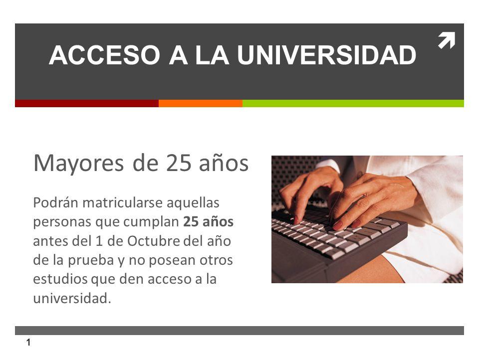 1 ACCESO A LA UNIVERSIDAD. Nueva normativa Mayores de 25 años Podrán matricularse aquellas personas que cumplan 25 años antes del 1 de Octubre del año
