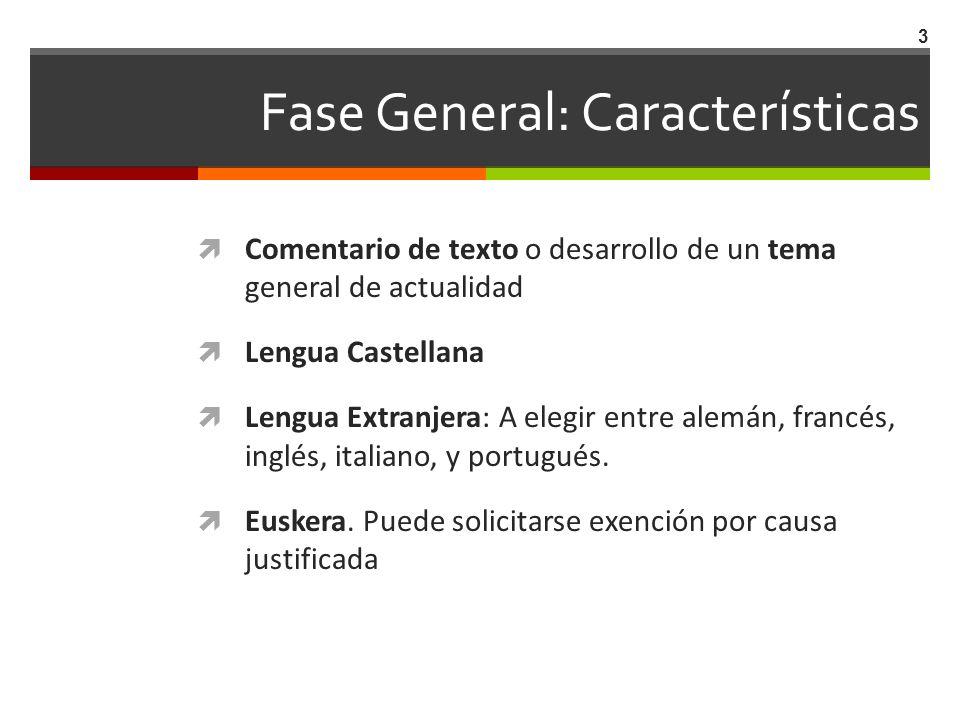 Fase General: Características Comentario de texto o desarrollo de un tema general de actualidad Lengua Castellana Lengua Extranjera: A elegir entre al