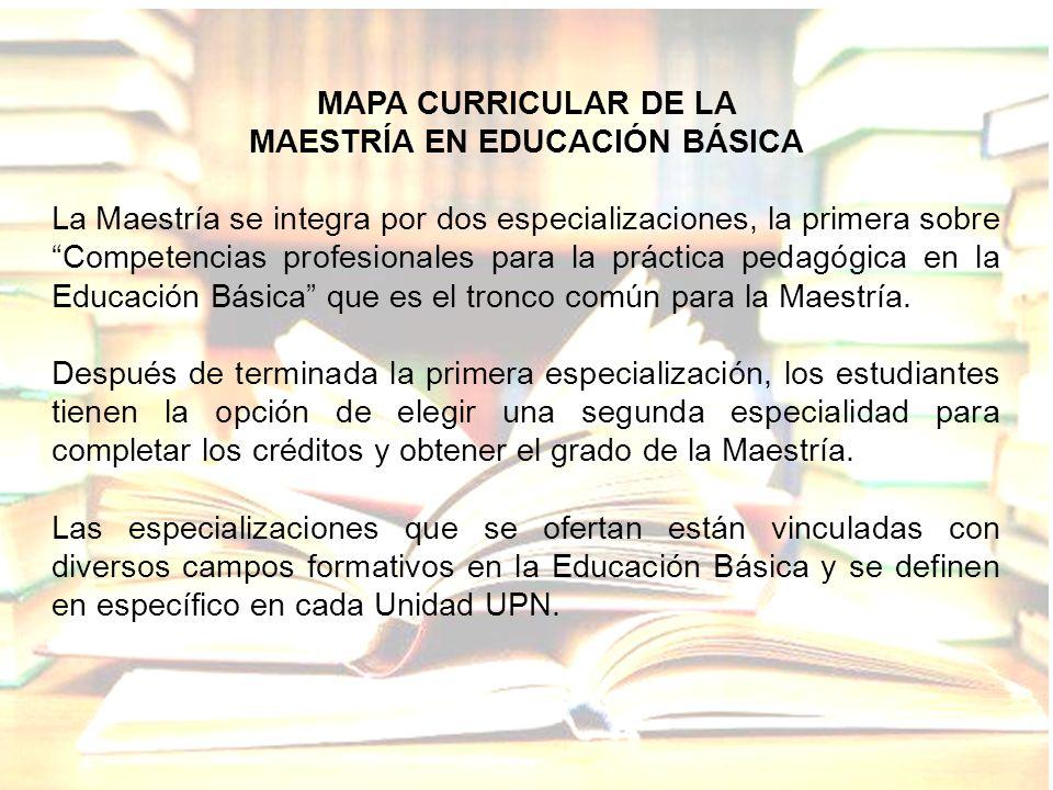 MAPA CURRICULAR DE LA MAESTRÍA EN EDUCACIÓN BÁSICA La Maestría se integra por dos especializaciones, la primera sobre Competencias profesionales para