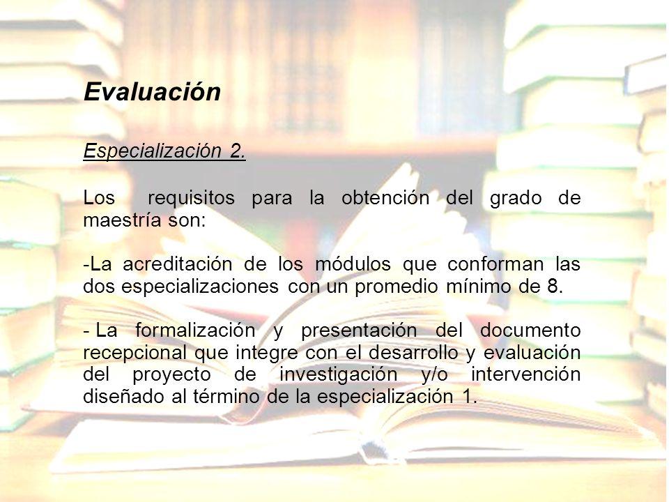Evaluación Especialización 2. Los requisitos para la obtención del grado de maestría son: -La acreditación de los módulos que conforman las dos especi