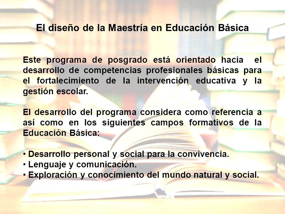 El diseño de la Maestría en Educación Básica Este programa de posgrado está orientado hacia el desarrollo de competencias profesionales básicas para e