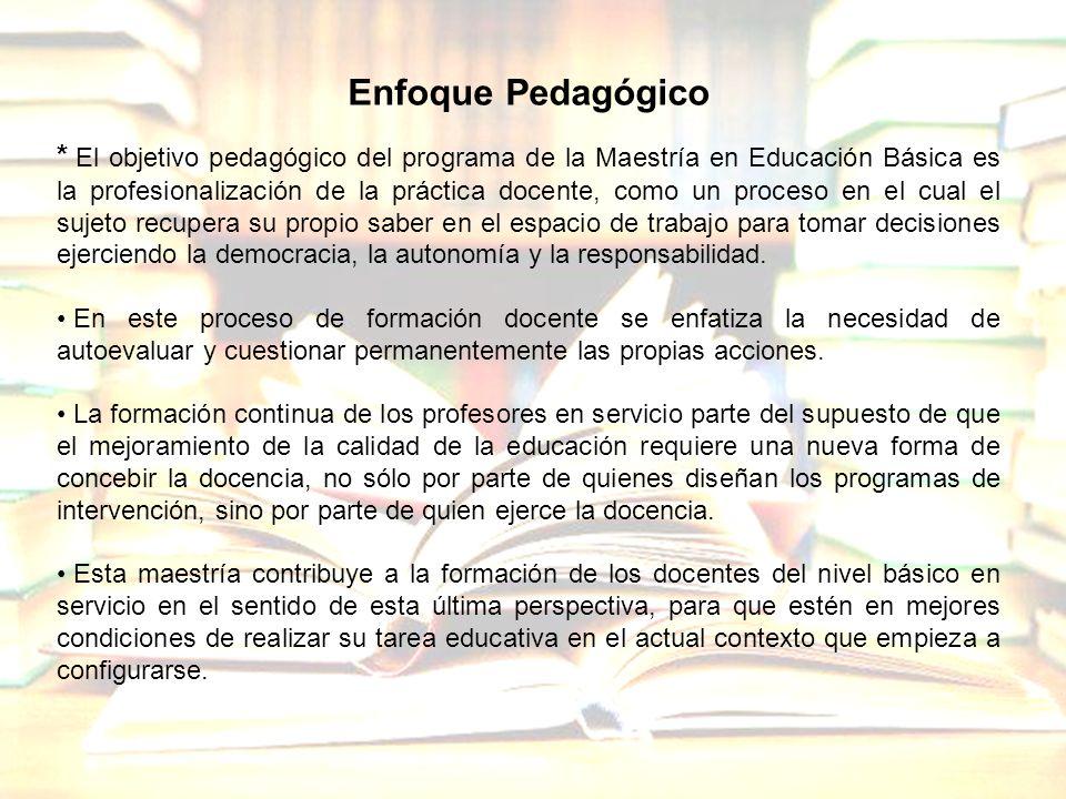 Enfoque Pedagógico * El objetivo pedagógico del programa de la Maestría en Educación Básica es la profesionalización de la práctica docente, como un p