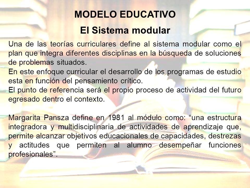 MODELO EDUCATIVO El Sistema modular Una de las teorías curriculares define al sistema modular como el plan que integra diferentes disciplinas en la bú
