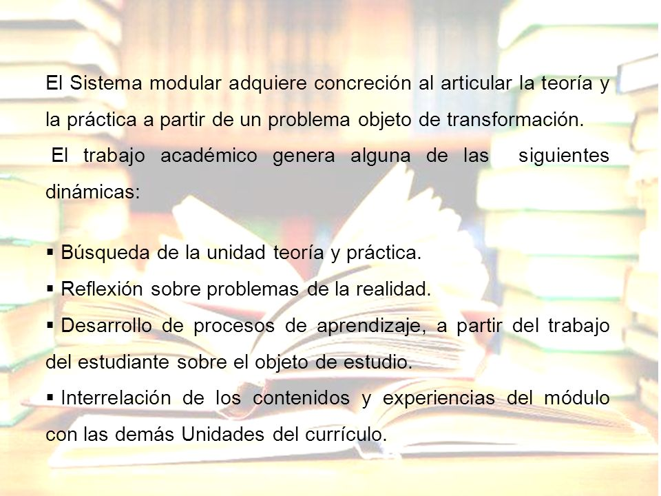 El Sistema modular adquiere concreción al articular la teoría y la práctica a partir de un problema objeto de transformación. El trabajo académico gen