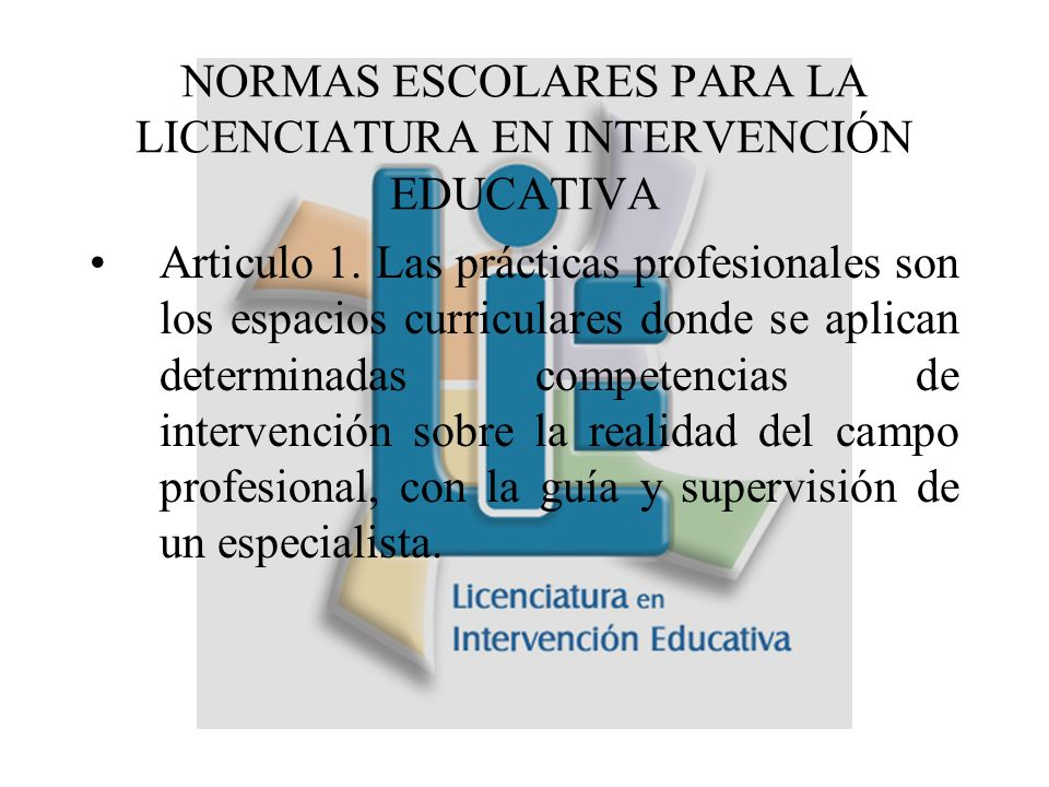 NORMAS ESCOLARES PARA LA LICENCIATURA EN INTERVENCIÓN EDUCATIVA Articulo 1.