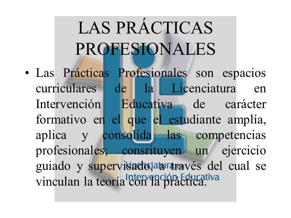 LAS PRÁCTICAS PROFESIONALES Las Prácticas Profesionales son espacios curriculares de la Licenciatura en Intervención Educativa de carácter formativo en el que el estudiante amplía, aplica y consolida las competencias profesionales; consrituyen un ejercicio guiado y supervisado, a través del cual se vinculan la teoría con la práctica.