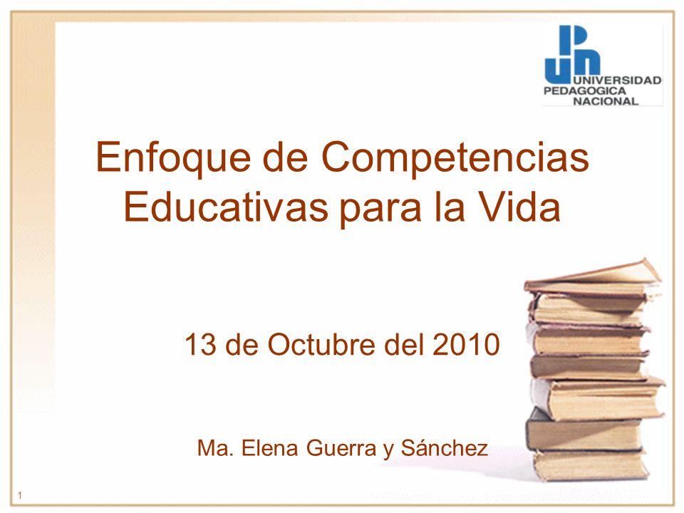Enfoque de Competencias Educativas para la Vida 13 de Octubre del 2010 1 Ma. Elena Guerra y Sánchez
