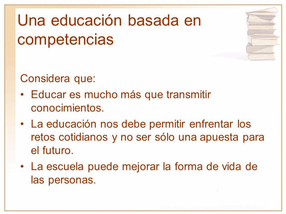 Una educación basada en competencias Considera que: Educar es mucho más que transmitir conocimientos. La educación nos debe permitir enfrentar los ret