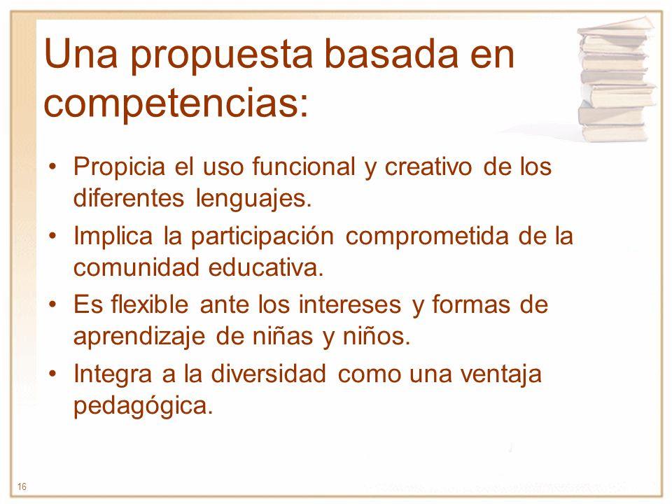 16 Una propuesta basada en competencias: Propicia el uso funcional y creativo de los diferentes lenguajes. Implica la participación comprometida de la