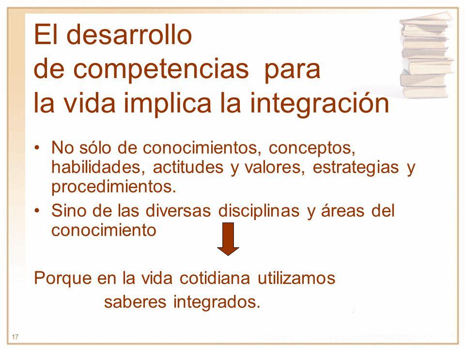 17 El desarrollo de competencias para la vida implica la integración No sólo de conocimientos, conceptos, habilidades, actitudes y valores, estrategia