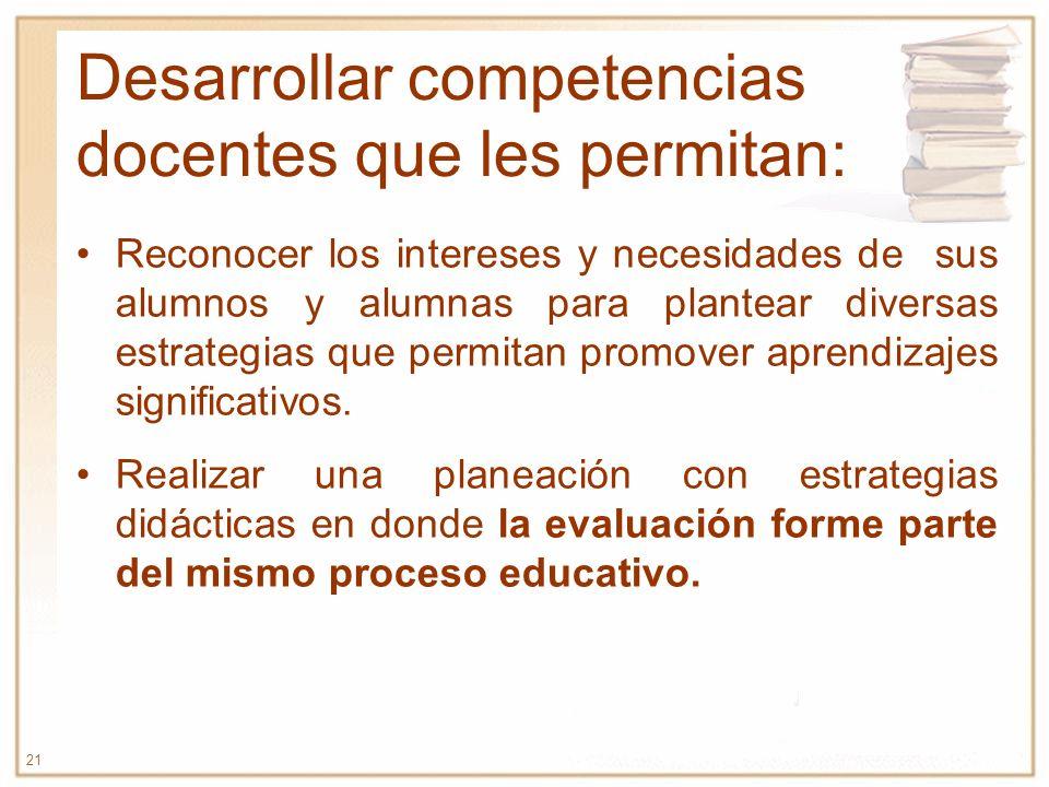 21 Desarrollar competencias docentes que les permitan: Reconocer los intereses y necesidades de sus alumnos y alumnas para plantear diversas estrategi