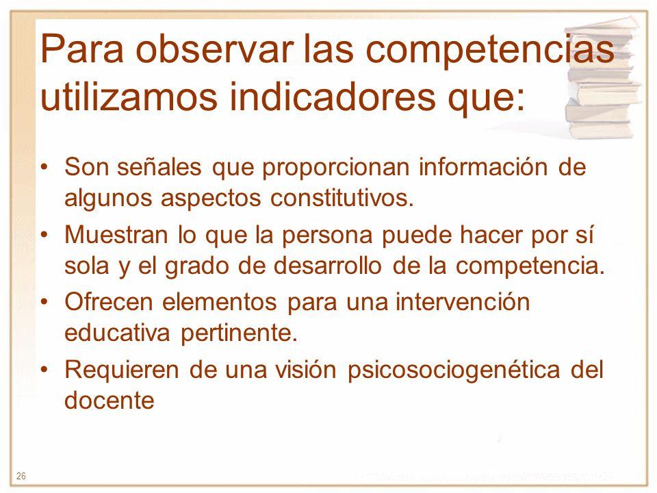 26 Para observar las competencias utilizamos indicadores que: Son señales que proporcionan información de algunos aspectos constitutivos. Muestran lo