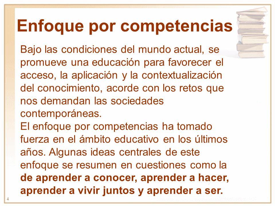 4 Enfoque por competencias Bajo las condiciones del mundo actual, se promueve una educación para favorecer el acceso, la aplicación y la contextualización del conocimiento, acorde con los retos que nos demandan las sociedades contemporáneas.