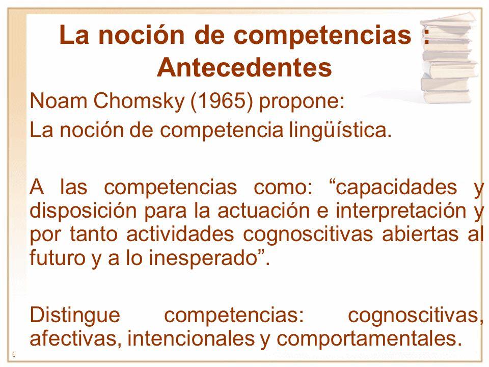 6 La noción de competencias : Antecedentes Noam Chomsky (1965) propone: La noción de competencia lingüística. A las competencias como: capacidades y d