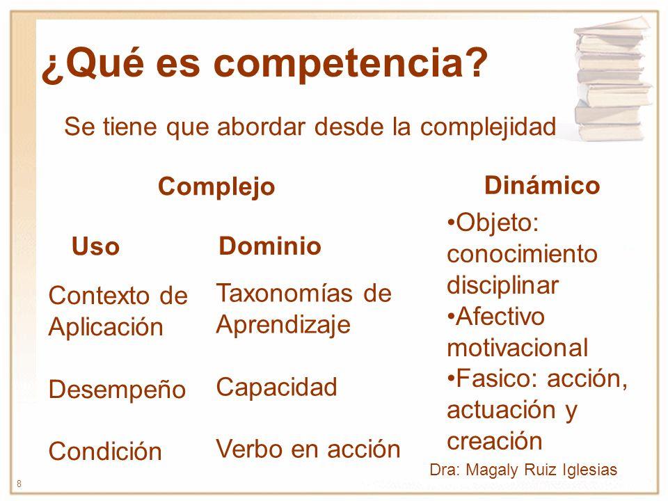 8 ¿Qué es competencia? Dinámico Complejo Se tiene que abordar desde la complejidad Dominio Uso Taxonomías de Aprendizaje Capacidad Verbo en acción Con