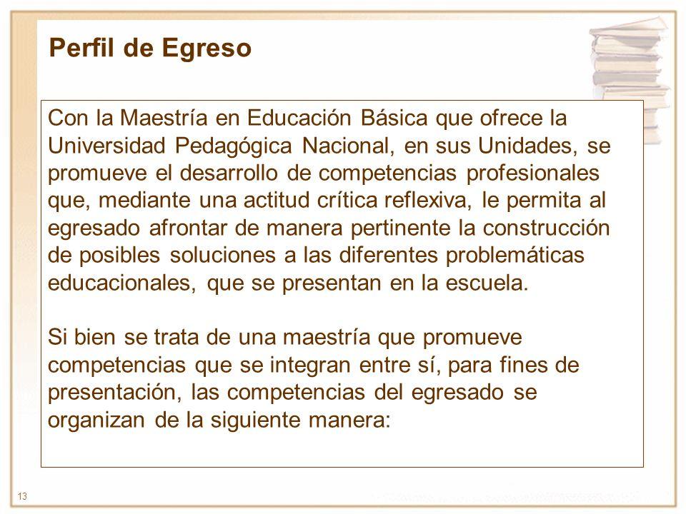 13 Con la Maestría en Educación Básica que ofrece la Universidad Pedagógica Nacional, en sus Unidades, se promueve el desarrollo de competencias profe