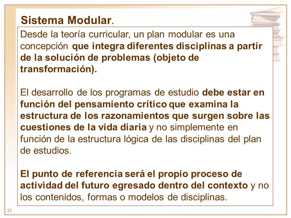 23 Desde la teoría curricular, un plan modular es una concepción que integra diferentes disciplinas a partir de la solución de problemas (objeto de tr