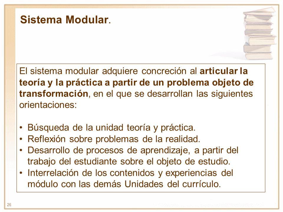 26 El sistema modular adquiere concreción al articular la teoría y la práctica a partir de un problema objeto de transformación, en el que se desarrol