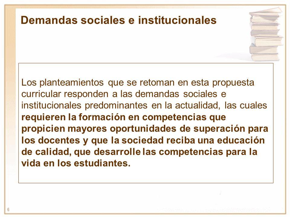 6 Los planteamientos que se retoman en esta propuesta curricular responden a las demandas sociales e institucionales predominantes en la actualidad, l