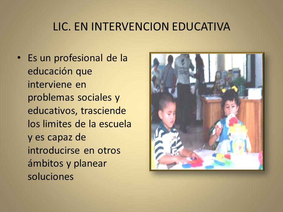 LIC. EN INTERVENCION EDUCATIVA Es un profesional de la educación que interviene en problemas sociales y educativos, trasciende los limites de la escue