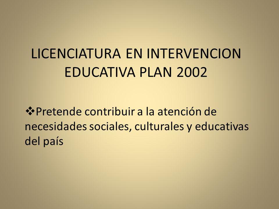 Pretende contribuir a la atención de necesidades sociales, culturales y educativas del país LICENCIATURA EN INTERVENCION EDUCATIVA PLAN 2002