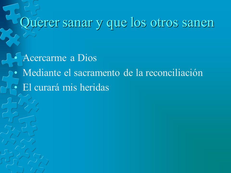 Querer sanar y que los otros sanen Acercarme a Dios Mediante el sacramento de la reconciliación El curará mis heridas