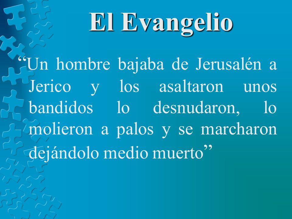 El Evangelio Un hombre bajaba de Jerusalén a Jerico y los asaltaron unos bandidos lo desnudaron, lo molieron a palos y se marcharon dejándolo medio mu