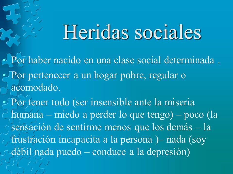 Heridas sociales Por haber nacido en una clase social determinada. Por pertenecer a un hogar pobre, regular o acomodado. Por tener todo (ser insensibl