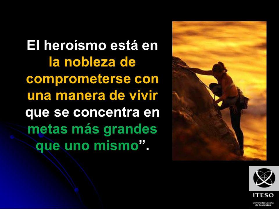 El heroísmo está en la nobleza de comprometerse con una manera de vivir que se concentra en metas más grandes que uno mismo.