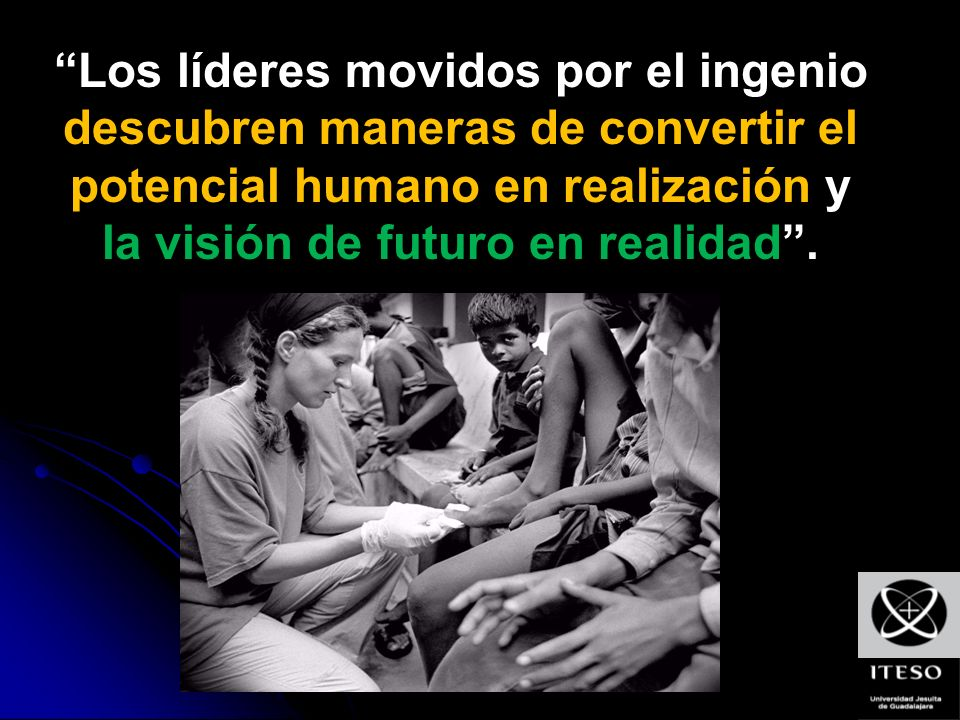 Los líderes movidos por el ingenio descubren maneras de convertir el potencial humano en realización y la visión de futuro en realidad.