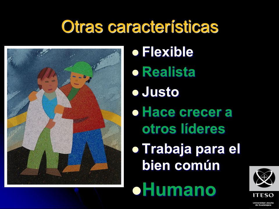 Otras características Flexible Flexible Realista Realista Justo Justo Hace crecer a otros líderes Hace crecer a otros líderes Trabaja para el bien común Trabaja para el bien común Humano Humano